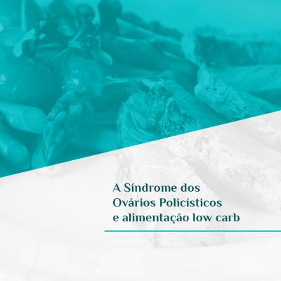 A Síndrome dos Ovários Policísticos e alimentação low carb